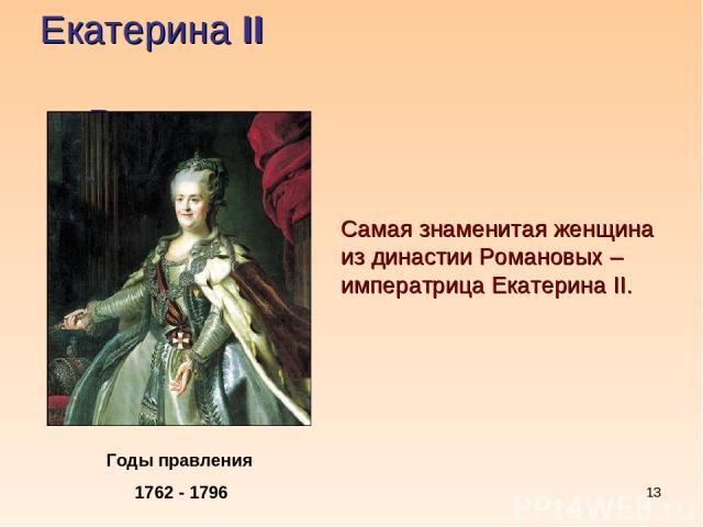 * Екатерина II Романова Годы правления 1762 - 1796 Самая знаменитая женщина из династии Романовых – императрица Екатерина II.