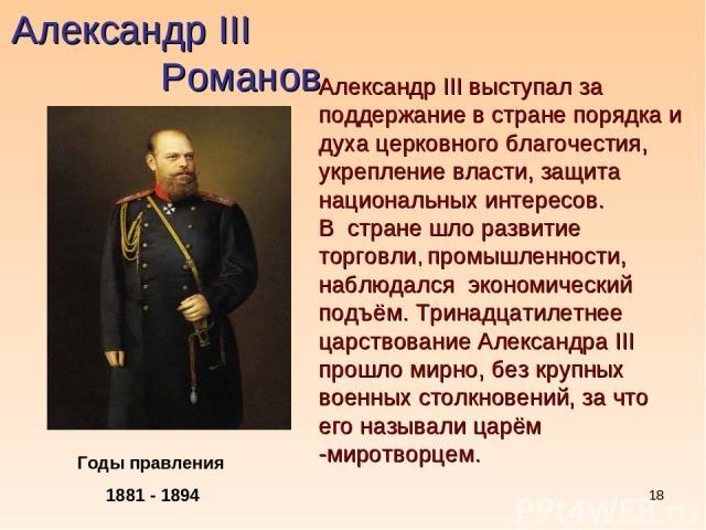 * Александр III Романов Годы правления 1881 - 1894 Александр III выступал за поддержание в стране порядка и духа церковного благочестия, укрепление власти, защита национальных интересов. В стране шло развитие торговли, промышленности, наблюдался эко…