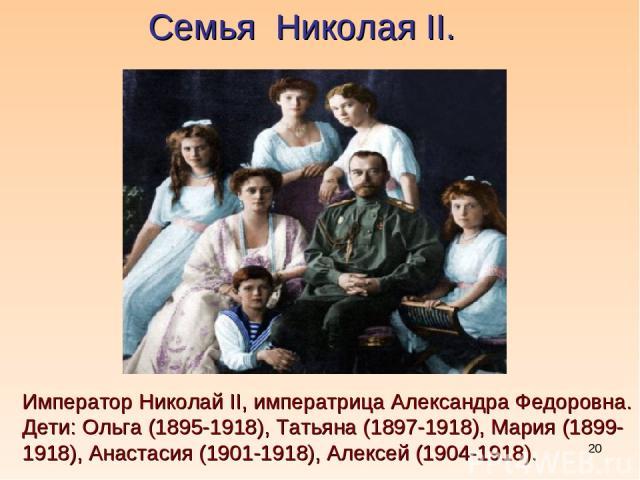 * Семья Николая II. Император Николай II, императрица Александра Федоровна. Дети: Ольга (1895-1918), Татьяна (1897-1918), Мария (1899-1918), Анастасия (1901-1918), Алексей (1904-1918).