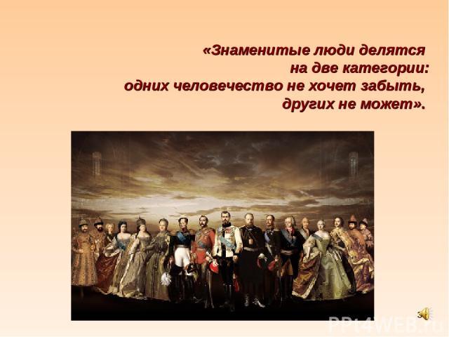 * «Знаменитые люди делятся на две категории: одних человечество не хочет забыть, других не может». Владислав Гжешик