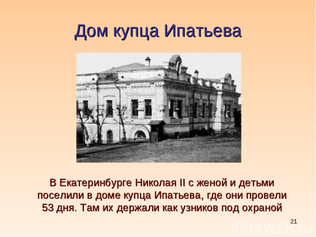 * Дом купца Ипатьева В Екатеринбурге Николая II с женой и детьми поселили в доме купца Ипатьева, где они провели 53 дня. Там их держали как узников под охраной