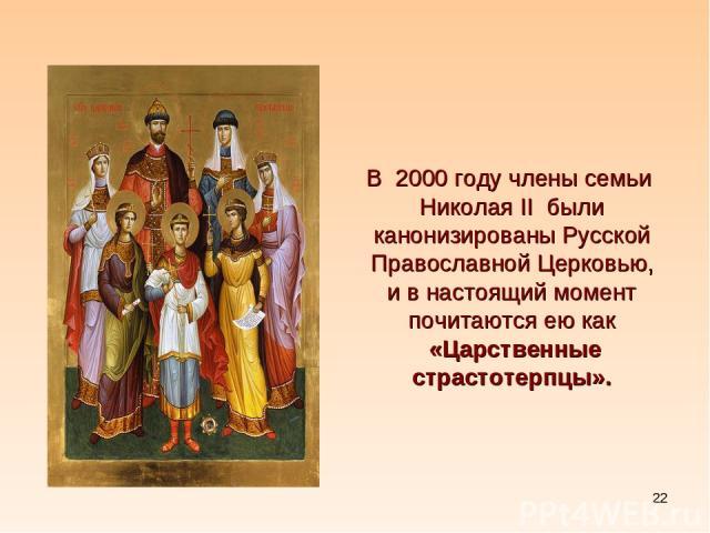 * В2000 году члены семьи Николая II были канонизированыРусской Православной Церковью, и в настоящий момент почитаются ею как «Царственные страстотерпцы».