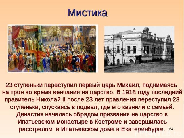 * Мистика 23 ступеньки переступил первый царь Михаил, поднимаясь на трон во время венчания на царство. В 1918 году последний правитель Николай II после 23 лет правления переступил 23 ступеньки, спускаясь в подвал, где его казнили с семьей. Династия …