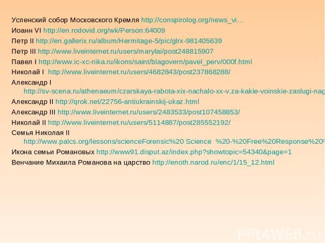 Успенский собор Московского Кремля http://conspirolog.org/news_vi… Иоанн VI http://en.rodovid.org/wk/Person:64009 Петр II http://en.gallerix.ru/album/Hermitage-5/pic/glrx-981405639 Петр III http://www.liveinternet.ru/users/marylai/post248815907 Пав…