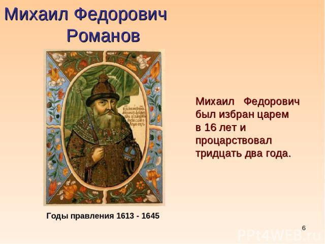 * Михаил Федорович Романов Михаил Федорович был избран царем в 16 лет и процарствовал тридцать два года. Годы правления 1613 - 1645