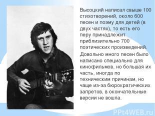 Высоцкий написал свыше 100 стихотворений, около 600 песен и поэму для детей (в д