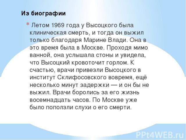 Летом 1969 года у Высоцкого была клиническая смерть, и тогда он выжил только благодаря Марине Влади. Она в это время была в Москве. Проходя мимо ванной, она услышала стоны и увидела, что Высоцкий кровоточит горлом. К счастью, врачи привезли Высоцког…