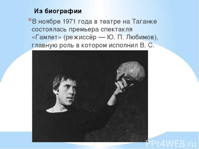 В ноябре 1971 года в театре на Таганке состоялась премьера спектакля «Гамлет» (режиссёр — Ю. П. Любимов), главную роль в котором исполнил В. С. Высоцкий. Из биографии
