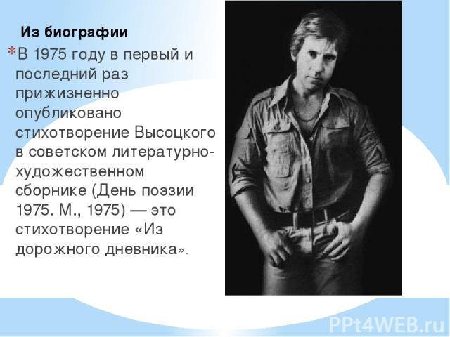 В 1975 году в первый и последний раз прижизненно опубликовано стихотворение Высоцкого в советском литературно-художественном сборнике (День поэзии 1975. М., 1975) — это стихотворение «Из дорожного дневника». Из биографии