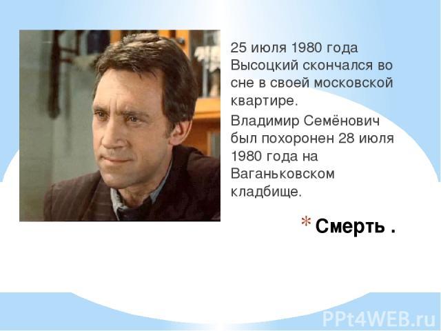 Смерть . 25 июля 1980 года Высоцкий скончался во сне в своей московской квартире. Владимир Семёнович был похоронен 28 июля 1980 года на Ваганьковском кладбище.