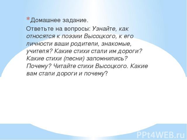 Домашнее задание. Ответьте на вопросы: Узнайте, как относятся к поэзии Высоцкого, к его личности ваши родители, знакомые, учителя? Какие стихи стали им дороги? Какие стихи (песни) запомнились? Почему? Читайте стихи Высоцкого. Какие вам стали дороги …