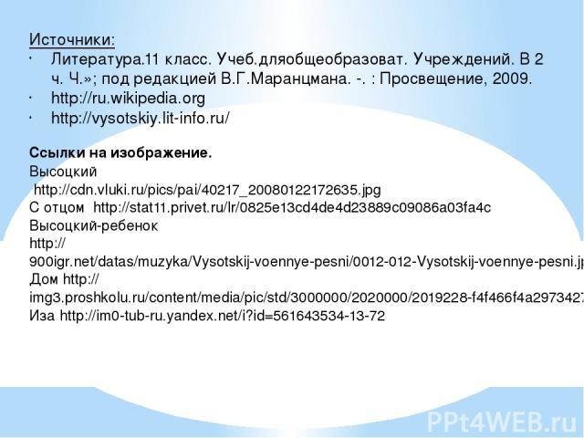 Источники: Литература.11 класс. Учеб.дляобщеобразоват. Учреждений. В 2 ч. Ч.»; под редакцией В.Г.Маранцмана. -. : Просвещение, 2009. http://ru.wikipedia.org http://vysotskiy.lit-info.ru/ Ссылки на изображение. Высоцкий http://cdn.vluki.ru/pics/pai/4…