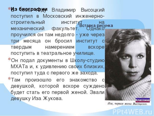 В 1955 году Владимир Высоцкий поступил в Московский инженерно-строительный институт на механический факультет. Однако проучился он там недолго - уже через три месяца он бросил институт с твердым намерением вскоре поступить в театральное училище. Он …