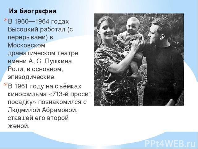 В 1960—1964 годах Высоцкий работал (с перерывами) в Московском драматическом театре имени А. С. Пушкина. Роли, в основном, эпизодические. В 1961 году на съёмках кинофильма «713-й просит посадку» познакомился с Людмилой Абрамовой, ставшей его второй …