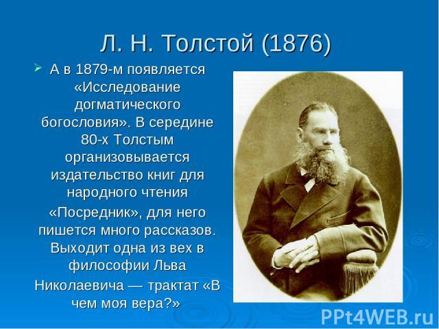 Л. Н. Толстой (1876) А в 1879-м появляется «Исследование догматического богословия». В середине 80-х Толстым организовывается издательство книг для народного чтения «Посредник», для него пишется много рассказов. Выходит одна из вех в философии Льва …