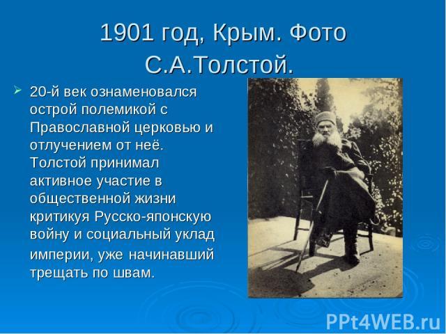 1901 год, Крым. Фото С.А.Толстой. 20-й век ознаменовался острой полемикой с Православной церковью и отлучением от неё. Толстой принимал активное участие в общественной жизни критикуя Русско-японскую войну и социальный уклад империи, уже начинавший т…