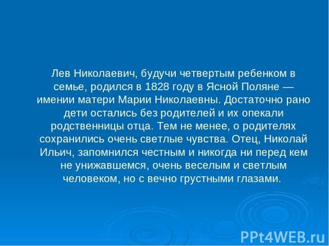Лев Николаевич, будучи четвертым ребенком в семье, родился в 1828 году в Ясной Поляне — имении матери Марии Николаевны. Достаточно рано дети остались без родителей и их опекали родственницы отца. Тем не менее, о родителях сохранились очень светлые ч…