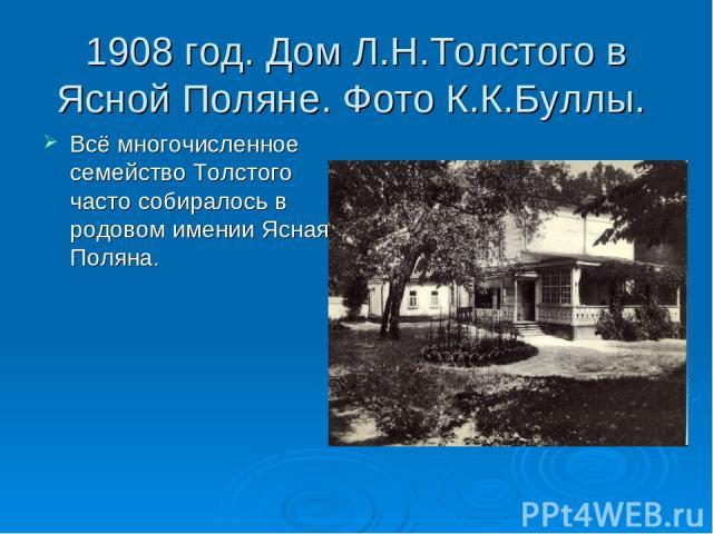 1908 год. Дом Л.Н.Толстого в Ясной Поляне. Фото К.К.Буллы. Всё многочисленное семейство Толстого часто собиралось в родовом имении Ясная Поляна.