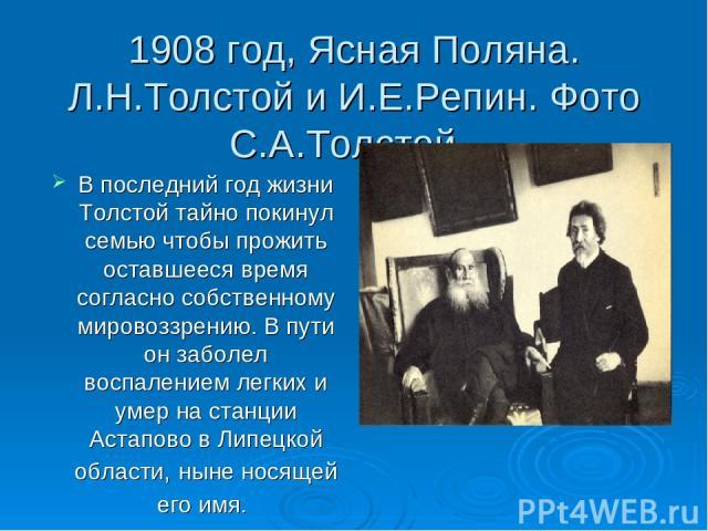 1908 год, Ясная Поляна. Л.Н.Толстой и И.Е.Репин. Фото С.А.Толстой. В последний год жизни Толстой тайно покинул семью чтобы прожить оставшееся время согласно собственному мировоззрению. В пути он заболел воспалением легких и умер на станции Астапово …