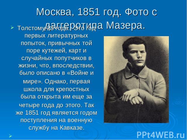 Москва, 1851 год. Фото с даггеротипа Мазера. Толстому 23 года. Это год первых литературных попыток, привычных той поре кутежей, карт и случайных попутчиков в жизни, что, впоследствии, было описано в «Войне и мире». Однако, первая школа для крепостн…