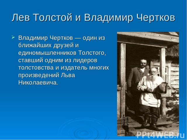 Лев Толстой и Владимир Чертков Владимир Чертков — один из ближайших друзей и единомышленников Толстого, ставший одним из лидеров толстовства и издатель многих произведений Льва Николаевича.