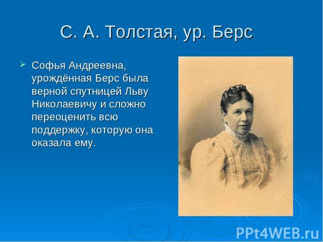 С. А. Толстая, ур. Берс Софья Андреевна, урождённая Берс была верной спутницей Льву Николаевичу и сложно переоценить всю поддержку, которую она оказала ему.
