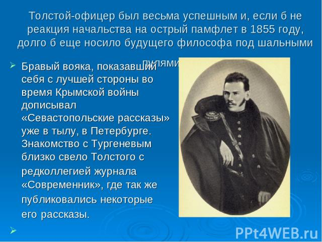 Толстой-офицер был весьма успешным и, если б не реакция начальства на острый памфлет в 1855 году, долго б еще носило будущего философа под шальными пулями. Бравый вояка, показавший себя с лучшей стороны во время Крымской войны дописывал «Севастополь…