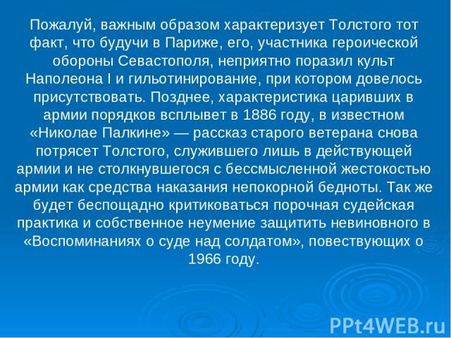 Пожалуй, важным образом характеризует Толстого тот факт, что будучи в Париже, его, участника героической обороны Севастополя, неприятно поразил культ Наполеона I и гильотинирование, при котором довелось присутствовать. Позднее, характеристика царивш…