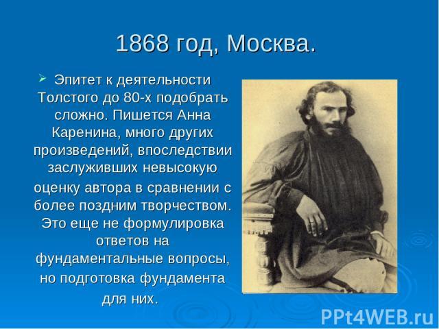 1868 год, Москва. Эпитет к деятельности Толстого до 80-х подобрать сложно. Пишется Анна Каренина, много других произведений, впоследствии заслуживших невысокую оценку автора в сравнении с более поздним творчеством. Это еще не формулировка ответов на…