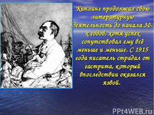 Киплинг продолжал свою литературную деятельность до начала 30-х годов, хотя успе