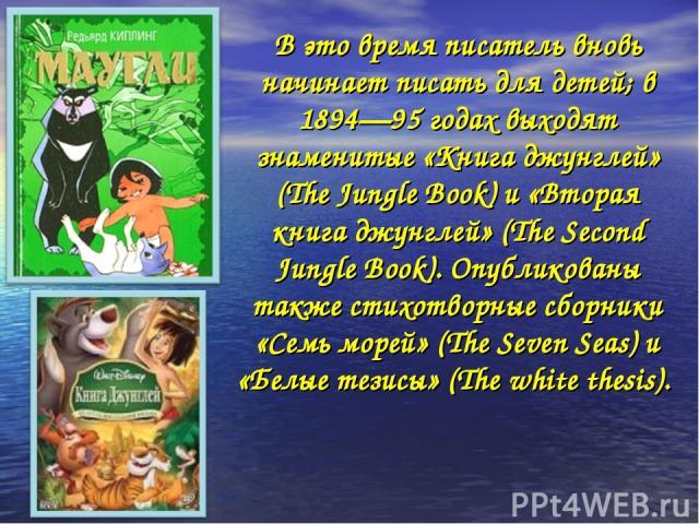 В это время писатель вновь начинает писать для детей; в 1894—95 годах выходят знаменитые «Книга джунглей» (The Jungle Book) и «Вторая книга джунглей» (The Second Jungle Book). Опубликованы также стихотворные сборники «Семь морей» (The Seven Seas) и …