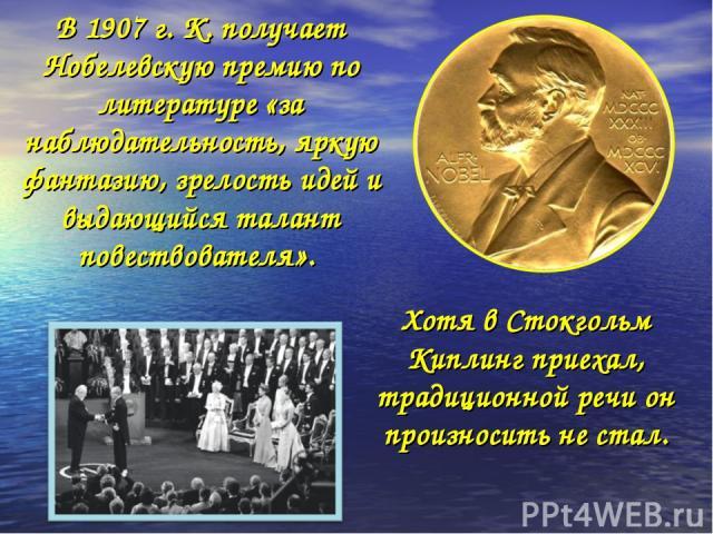 В 1907 г. К. получает Нобелевскую премию по литературе «за наблюдательность, яркую фантазию, зрелость идей и выдающийся талант повествователя». Хотя в Стокгольм Киплинг приехал, традиционной речи он произносить не стал.