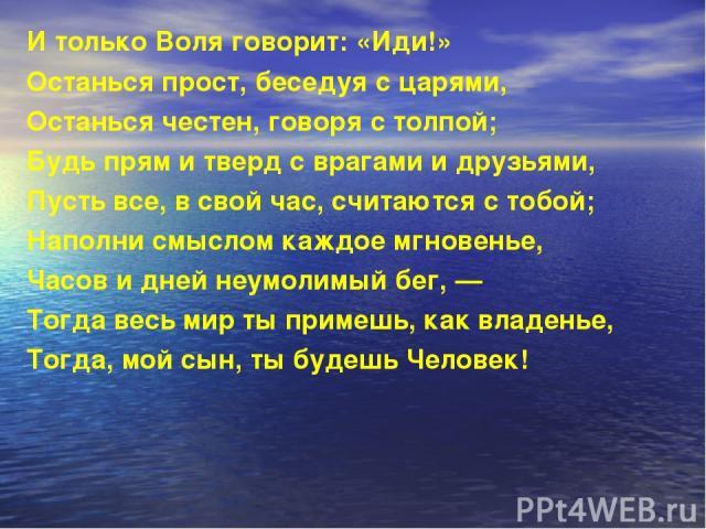 И только Воля говорит: «Иди!» Останься прост, беседуя с царями, Останься честен, говоря с толпой; Будь прям и тверд с врагами и друзьями, Пусть все, в свой час, считаются с тобой; Наполни смыслом каждое мгновенье, Часов и дней неумолимый бег, — Тогд…