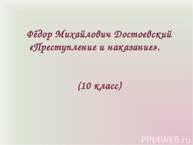 Фёдор Михайлович Достоевский «Преступление и наказание». (10 класс)