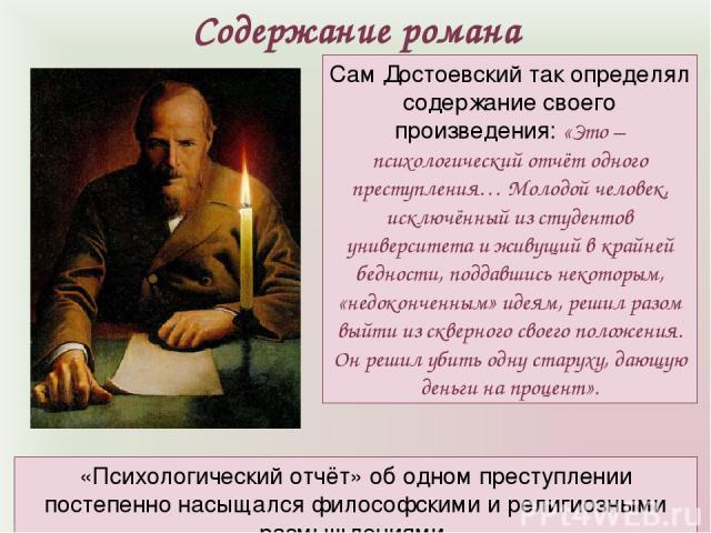 Сам Достоевский так определял содержание своего произведения: «Это – психологический отчёт одного преступления… Молодой человек, исключённый из студентов университета и живущий в крайней бедности, поддавшись некоторым, «недоконченным» идеям, решил р…