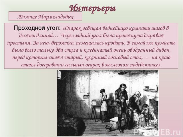 Интерьеры Жилище Мармеладовых Проходной угол: «Огарок освещал беднейшую комнату шагов в десять длиной… Через задний угол была протянута дырявая простыня. За нею, вероятно, помещалась кровать. В самой же комнате было всего только два стула и клеёнчат…