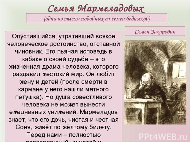 Семья Мармеладовых (одна из тысяч подобных ей семей бедняков) Опустившийся, утративший всякое человеческое достоинство, отставной чиновник. Его пьяная исповедь в кабаке о своей судьбе – это жизненная драма человека, которого раздавил жестокий мир. О…