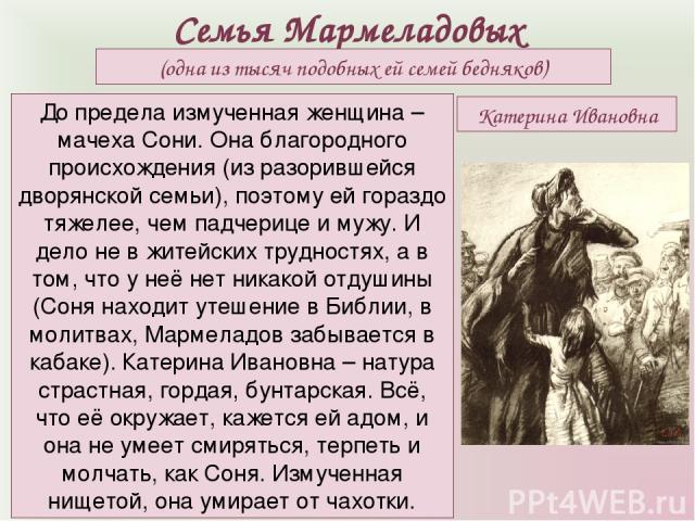 Семья Мармеладовых (одна из тысяч подобных ей семей бедняков) До предела измученная женщина – мачеха Сони. Она благородного происхождения (из разорившейся дворянской семьи), поэтому ей гораздо тяжелее, чем падчерице и мужу. И дело не в житейских тру…
