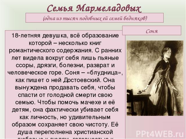Семья Мармеладовых (одна из тысяч подобных ей семей бедняков) 18-летняя девушка, всё образование которой – несколько книг романтического содержания. С ранних лет видела вокруг себя лишь пьяные ссоры, дрязги, болезни, разврат и человеческое горе. Сон…