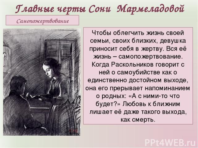 Главные черты Сони Мармеладовой Чтобы облегчить жизнь своей семьи, своих близких, девушка приносит себя в жертву. Вся её жизнь – самопожертвование. Когда Раскольников говорит с ней о самоубийстве как о единственно достойном выходе, она его прерывает…