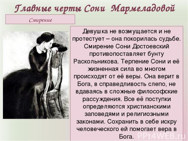 Главные черты Сони Мармеладовой Девушка не возмущается и не протестует – она покорилась судьбе. Смирение Сони Достоевский противопоставляет бунту Раскольникова. Терпение Сони и её жизненная сила во многом происходят от её веры. Она верит в Бога, в с…