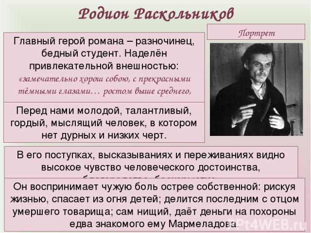 Портрет Родион Раскольников Главный герой романа – разночинец, бедный студент. Наделён привлекательной внешностью: «замечательно хорош собою, с прекрасными тёмными глазами… ростом выше среднего, тонок и строен». Перед нами молодой, талантливый, горд…