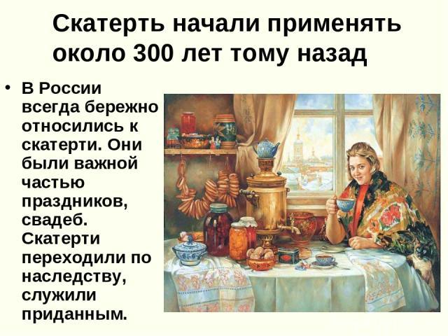 Скатерть начали применять около 300 лет тому назад В России всегда бережно относились к скатерти. Они были важной частью праздников, свадеб. Скатерти переходили по наследству, служили приданным.