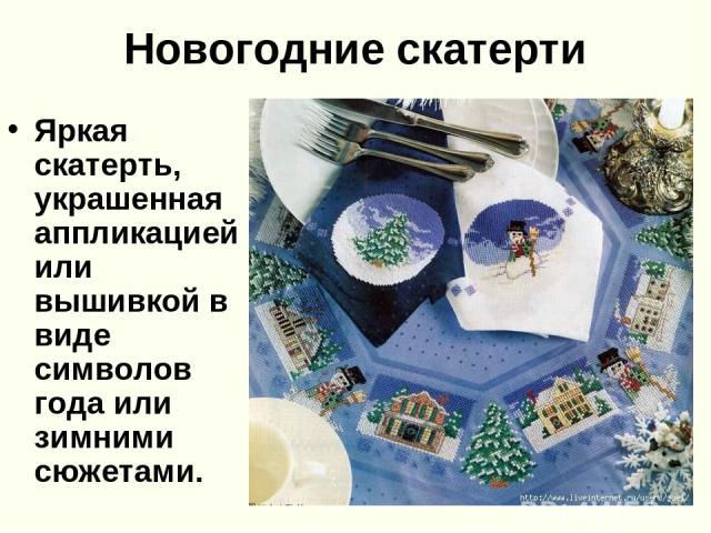 Новогодние скатерти Яркая скатерть, украшенная аппликацией или вышивкой в виде символов года или зимними сюжетами.