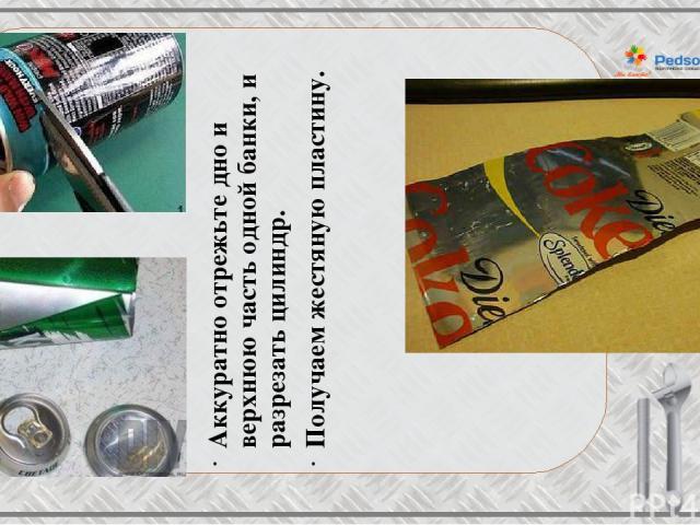 Аккуратно отрежьте дно и верхнюю часть однойбанки, и разрезать цилиндр. Получаем жестяную пластину.
