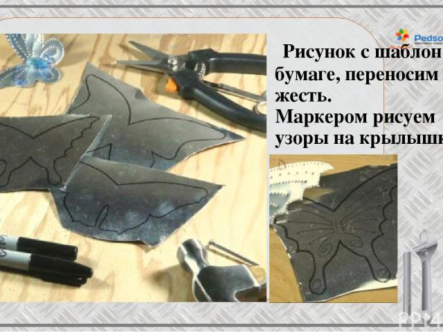 Рисунок с шаблон на бумаге, переносим на жесть. Маркером рисуем узоры на крылышках.