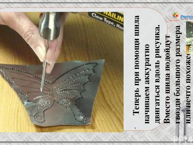 Теперь при помощи шила начинаем аккуратно двигаться вдоль рисунка. Вместо шила подойдут гвозди большого размера или нечто похожее.