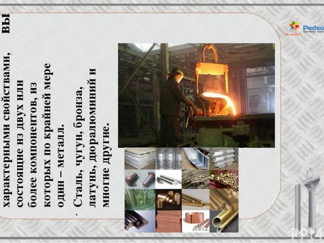 Сплавы Сплавы – это материалы с характерными свойствами, состоящие из двух или более компонентов, из которых по крайней мере один – металл. Сталь, чугун, бронза, латунь, дюралюминий и многие другие.