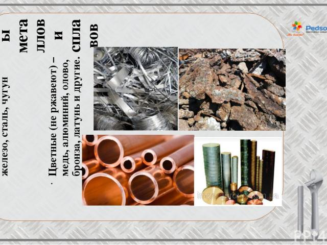 Виды металлов и сплавов Черные (ржавеют) – железо, сталь, чугун Цветные (не ржавеют) – медь, алюминий, олово, бронза, латунь и другие.