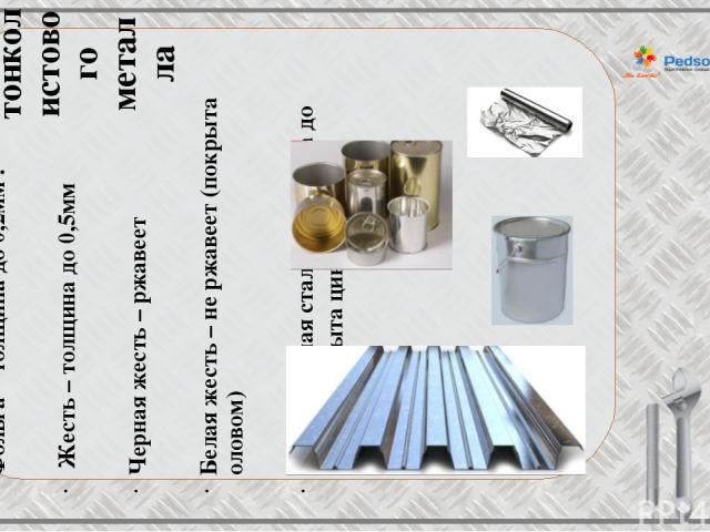 Виды тонколистового металла Фольга – толщина до 0,2мм . Жесть – толщина до 0,5мм Черная жесть – ржавеет Белая жесть – не ржавеет (покрыта оловом) Оцинкованная сталь – толщина до 0,8мм (покрыта цинком)